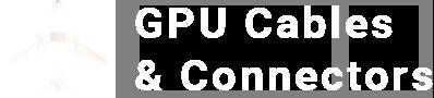 GPU Cables & Connectors